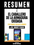 "Resumen De ""El Caballero De La Armadura Oxidada (The Knight In Rusty Armor) - De Dr. Robert Fisher"" ebook by Sapiens Editorial, Sapiens Editorial"