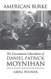 American Burke - The Uncommon Liberalism of Daniel Patrick Moynihan ebook by Greg Weiner