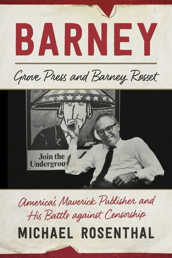 Barney - Grove Press and Barney Rosset: America's Maverick Publisher and His Battle against Censorship ebook by Michael Rosenthal