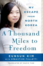 A Thousand Miles to Freedom - My Escape from North Korea ebook by Eunsun Kim, Sébastien Falletti, David Tian