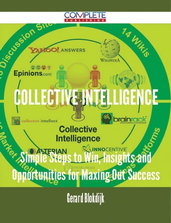 Collective Intelligence - Simple Steps to Win, Insights and Opportunities for Maxing Out Success ebook by Gerard Blokdijk