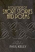 A Collection of Short Stories and Poems ebook by Paul Kelly