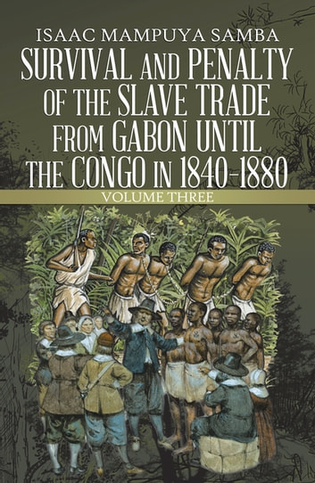 Survival and Penalty of the Slave Trade from Gabon Until the Congo in 1840–1880 - Volume Three ebook by Isaac Mampuya Samba