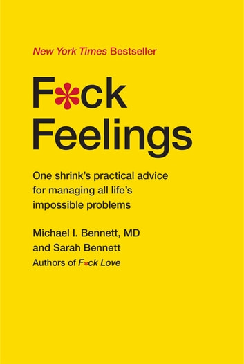 F*ck Feelings - One Shrink's Practical Advice for Managing All Life's Impossible Problems ebook by Michael Bennett, MD,Sarah Bennett