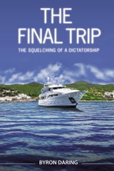The Final Trip - The Squelching of a Dictatorship ebook by Byron Daring