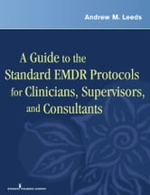 A Guide to the Standard EMDR Protocols for Clinicians, Supervisors, and Consultants ebook by Andrew M. Leeds, PhD