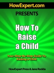 How To Raise a Child: Your Step-By-Step Guide To Raising a Child ebook by HowExpert Press