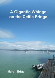 A Gigantic Whinge on the Celtic Fringe ebook by Martin Edge