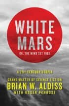 White Mars; or, The Mind Set Free - A 21st-Century Utopia ebook by Roger Penrose, Brian W. Aldiss