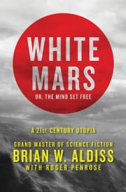White Mars; or, The Mind Set Free - A 21st-Century Utopia ebook by Roger Penrose,Brian W Aldiss