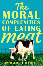 The Moral Complexities of Eating Meat ebook by Ben Bramble,Bob Fischer