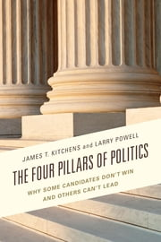 The Four Pillars of Politics - Why Some Candidates Don't Win and Others Can't Lead ebook by James T. Kitchens,Larry Powell