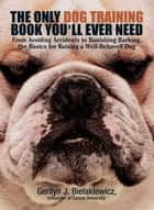 The Only Dog Training Book You'll Ever Need ebook by Gerilyn J Bielakiewicz