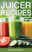 Juicer Recipes: A Complete Juicing Guide on Juicing and the Juicing Diet ebook by Helen Rauscher
