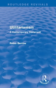 Utilitarianism - A Contemporary Statement ebook by Robin Barrow