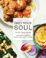 Sweet Potato Soul - 100 Easy Vegan Recipes for the Southern Flavors of Smoke, Sugar, Spice, and Soul ebook by Jenne Claiborne