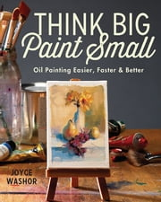 Think Big Paint Small - Oil Painting Easier, Faster and Better ebook by Kobo.Web.Store.Products.Fields.ContributorFieldViewModel