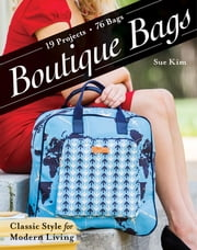Boutique Bags - Classic Style for Modern Living - 19 Projects 76 Bags ebook by Sue Kim