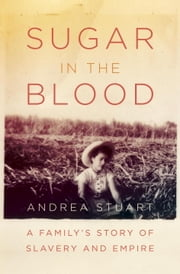 Sugar in the Blood - A Family's Story of Slavery and Empire ebook by Andrea Stuart