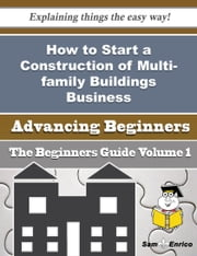 How to Start a Construction of Multi-family Buildings, Including High-rise Buildings Business (Begin ebook by Kenda Paulson,Sam Enrico