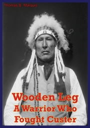 Wooden Leg: A Warrior Who Fought Custer ebook by Thomas B. Marquis
