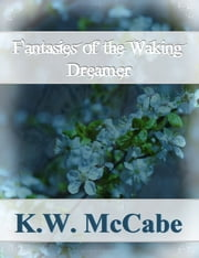 Fantasies of the Waking Dreamer ebook by K.W. McCabe