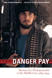 Danger Pay - Memoir of a Photojournalist in the Middle East, 1984-1994 ebook by Carol Spencer Mitchell,Ellen Spencer Susman