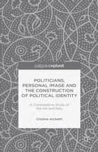 Politicians, Personal Image and the Construction of Political Identity ebook by C. Archetti