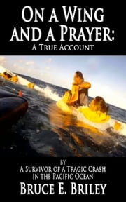 On a Wing and a Prayer: A True Story by A Survivor of a Tragic Crash in the Pacific Ocean ebook by Bruce Briley