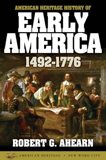 American Heritage History of Early America: 1492-1776 ebook by Robert G. Ahearn
