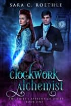 Clockwork Alchemist ebook by Sara C. Roethle