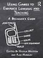 Using Games to Enhance Learning and Teaching - A Beginner's Guide ebook by Nicola Whitton, Alex Moseley