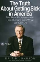 The Truth About Getting Sick in America - The Real Problems with Health Care and What We Can Do ebook by Tim Johnson
