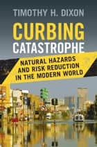 Curbing Catastrophe - Natural Hazards and Risk Reduction in the Modern World ebook by Timothy H. Dixon