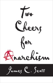 Two Cheers for Anarchism - Six Easy Pieces on Autonomy, Dignity, and Meaningful Work and Play ebook by James C. Scott