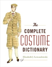 The Complete Costume Dictionary ebook by Elizabeth J. Lewandowski