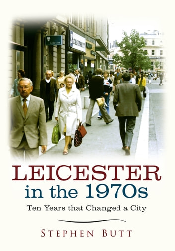 Leicester in the 1970s - Ten Years that Changed a City ebook by Stephen Butt
