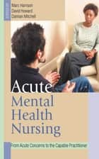 Acute Mental Health Nursing ebook by Marc Harrison,Damian Mitchell,Dr David Howard