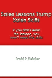 Sales Lessons Trump Sales Skills - If you don't learn the lessons, you won't need the skills ebook by David R. Fletcher