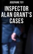 Inspector Alan Grant's Cases - Detective Novels: The Daughter of Time, The Man in the Queue, The Franchise Affair… ebook by Josephine Tey