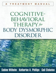 Cognitive-Behavioral Therapy for Body Dysmorphic Disorder: A Treatment Manual ebook by Wilhelm, Sabine