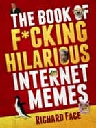 The Book of F*cking Hilarious Internet Memes ebook by Richard Face