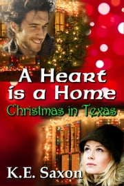 A Heart Is A Home: Christmas in Texas (Texas Lovers Series) - Christmas in Texas ebook by K.E. Saxon