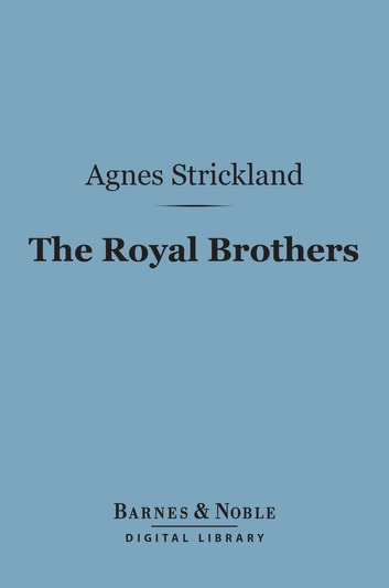 The Royal Brothers (Barnes & Noble Digital Library) - An Historical Tale ebook by Agnes Strickland