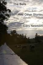The Bells - And Other Stories ebook by Gary Newsom