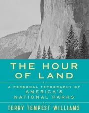 The Hour of Land - A Personal Topography of America's National Parks ebook by Terry Tempest Williams