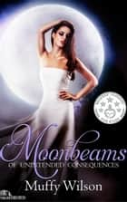 Moonbeams of Unintended Consequences - Ribbons of Moonbeams, #1 ebook by Muffy Wilson