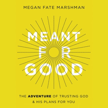 Meant for Good - The Adventure of Trusting God and His Plans for You audiobook by Megan Fate Marshman