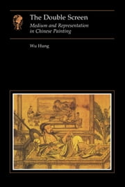 The Double Screen - Medium and Representation in Chinese Painting ebook by Wu Hung
