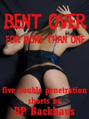 Bent Over (For More Than One: Five First Anal Sex Double Penetration Erotica Stories) ebook by DP Backhaus
